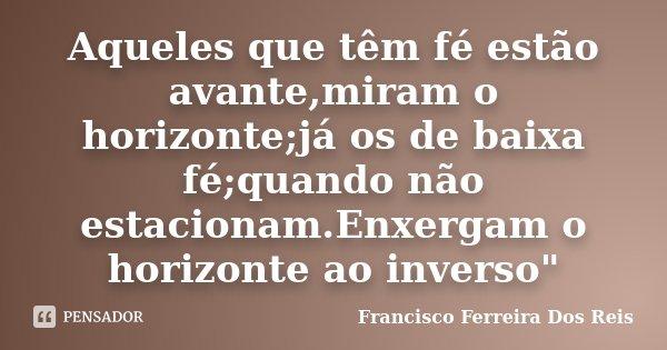 """Aqueles que têm fé estão avante,miram o horizonte;já os de baixa fé;quando não estacionam.Enxergam o horizonte ao inverso""""... Frase de Francisco Ferreira dos Reis."""