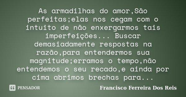 As armadilhas do amor,São perfeitas;elas nos cegam com o intuito de não enxergarmos tais imperfeições... Buscar demasiadamente respostas na razão,para entenderm... Frase de Francisco Ferreira dos Reis.