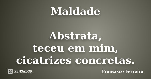 Maldade Abstrata, teceu em mim, cicatrizes concretas.... Frase de Francisco Ferreira.