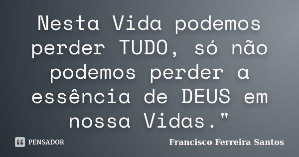 """Nesta Vida podemos perder TUDO, só não podemos perder a essência de DEUS em nossa Vidas.""""... Frase de Francisco Ferreira Santos."""