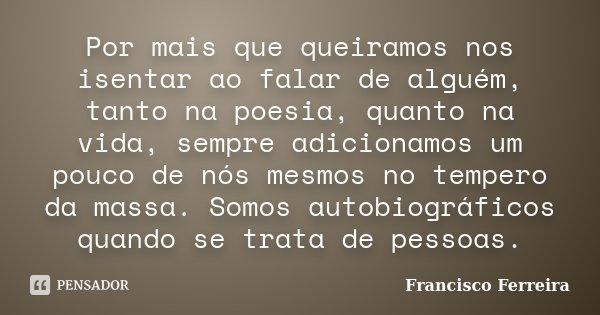 Por mais que queiramos nos isentar ao falar de alguém, tanto na poesia, quanto na vida, sempre adicionamos um pouco de nós mesmos no tempero da massa. Somos aut... Frase de Francisco Ferreira.