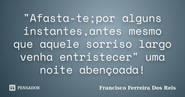 """""""Afasta-te;por alguns instantes,antes mesmo que aquele sorriso largo venha entristecer"""" uma noite abençoada!... Frase de Francisco Ferreira Dos Reis."""