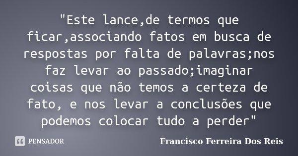 """""""Este lance,de termos que ficar,associando fatos em busca de respostas por falta de palavras;nos faz levar ao passado;imaginar coisas que não temos a certe... Frase de Francisco Ferreira dos Reis."""