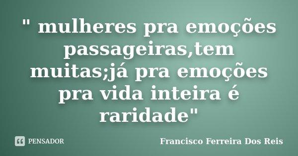 """"""" mulheres pra emoções passageiras,tem muitas;já pra emoções pra vida inteira é raridade""""... Frase de Francisco Ferreira dos Reis."""