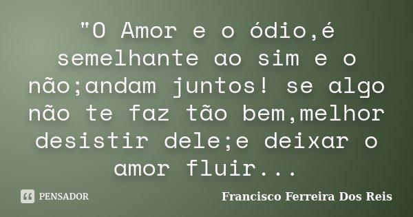 """""""O Amor e o ódio,é semelhante ao sim e o não;andam juntos! se algo não te faz tão bem,melhor desistir dele;e deixar o amor fluir...... Frase de Francisco Ferreira dos Reis."""