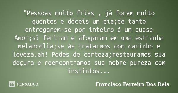 """""""Pessoas muito frias , já foram muito quentes e dóceis um dia;de tanto entregarem-se por inteiro à um quase Amor;si feriram e afogaram em uma estranha mela... Frase de Francisco Ferreira Dos Reis."""