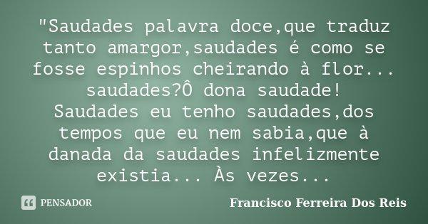 """""""Saudades palavra doce,que traduz tanto amargor,saudades é como se fosse espinhos cheirando à flor... saudades?Ô dona saudade! Saudades eu tenho saudades,d... Frase de Francisco Ferreira Dos Reis."""