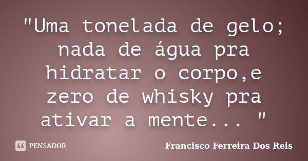 """""""Uma tonelada de gelo; nada de água pra hidratar o corpo,e zero de whisky pra ativar a mente... """"... Frase de Francisco Ferreira dos Reis."""