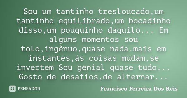 Sou um tantinho tresloucado,um tantinho equilibrado,um bocadinho disso,um pouquinho daquilo... Em alguns momentos sou tolo,ingênuo,quase nada.mais em instantes,... Frase de Francisco Ferreira Dos Reis.