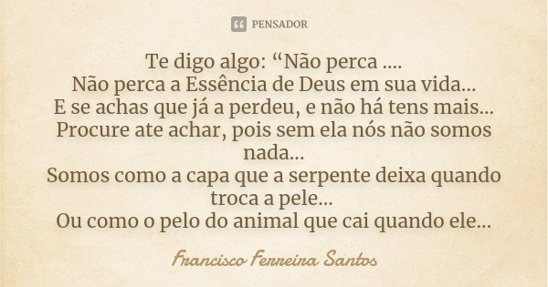 """Te digo algo: """"Não perca .... Não perca a Essência de Deus em sua vida... E se achas que já a perdeu, e não há tens mais... Procure ate achar, pois sem ela nós ... Frase de Francisco Ferreira Santos."""