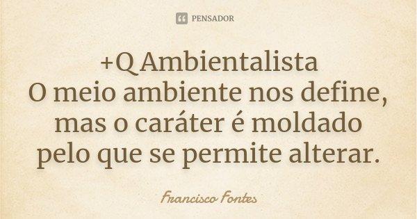 +Q Ambientalista O meio ambiente nos define, mas o caráter é moldado pelo que se permite alterar.... Frase de Francisco Fontes.