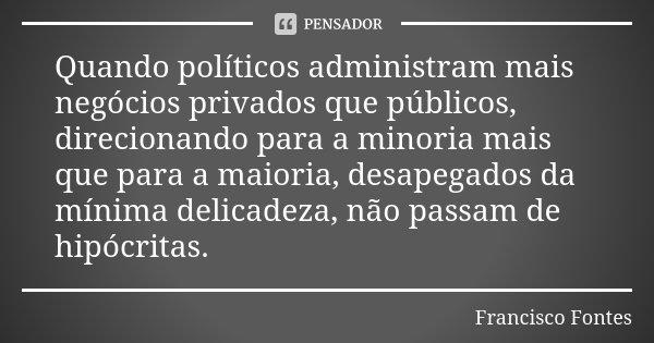 Quando políticos administram mais negócios privados que públicos, direcionando para a minoria mais que para a maioria, desapegados da mínima delicadeza, não pas... Frase de Francisco Fontes.