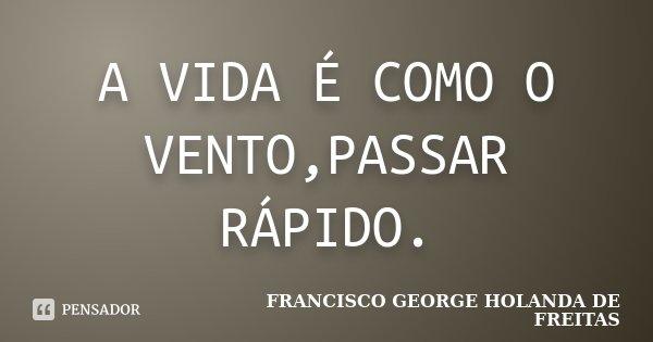 A VIDA É COMO O VENTO,PASSAR RÁPIDO.... Frase de francisco george holanda de freitas.