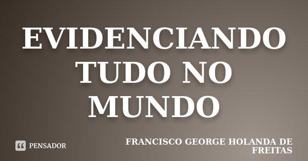 EVIDENCIANDO TUDO NO MUNDO... Frase de FRANCISCO GEORGE HOLANDA DE FREITAS.