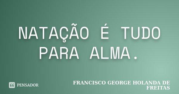 NATAÇÃO É TUDO PARA ALMA.... Frase de FRANCISCO GEORGE HOLANDA DE FREITAS.