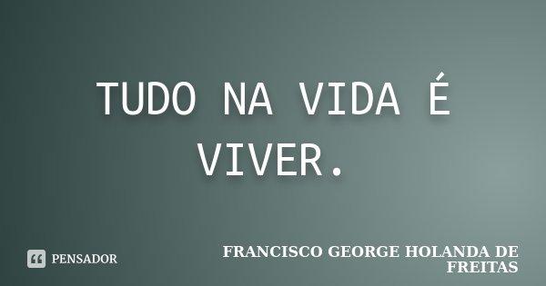 TUDO NA VIDA É VIVER.... Frase de FRANCISCO GEORGE HOLANDA DE FREITAS.