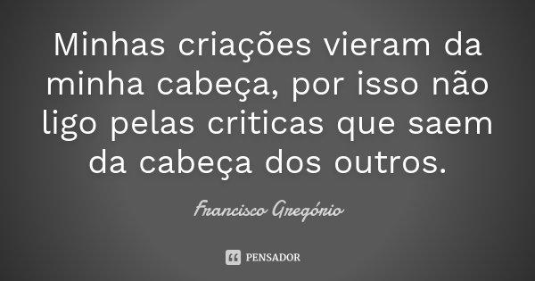 Minhas criações vieram da minha cabeça, por isso não ligo pelas criticas que saem da cabeça dos outros.... Frase de Francisco Gregório.