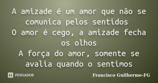 A amizade é um amor que não se comunica pelos sentidos O amor é cego, a amizade fecha os olhos A força do amor, somente se avalia quando o sentimos... Frase de Francisco Guilherme FG.