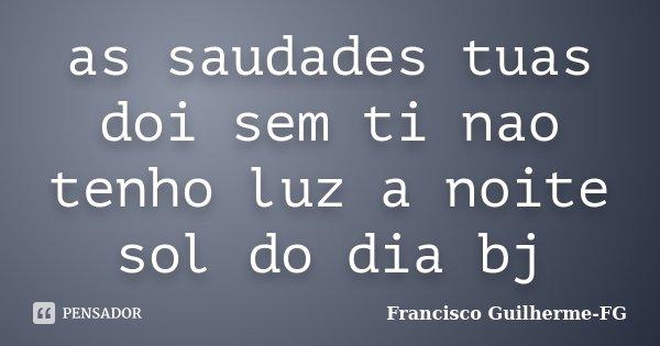 as saudades tuas doi sem ti nao tenho luz a noite sol do dia bj... Frase de Francisco Guilherme FG.