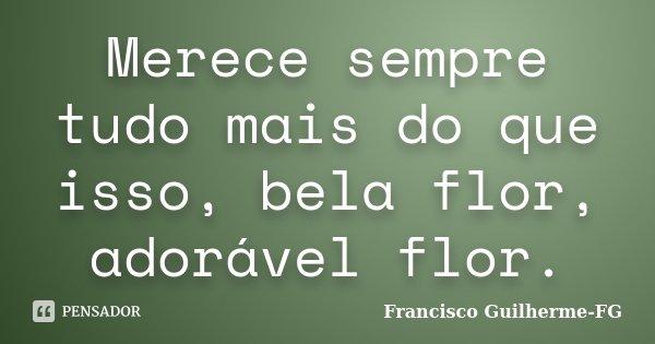merece sempre tudo mais do que isso bela flor adoravel flor -bj flor... Frase de Francisco Guilherme- FG.