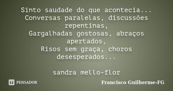 Sinto saudade do que acontecia... Conversas paralelas, discussões repentinas, Gargalhadas gostosas, abraços apertados, Risos sem graça, choros desesperados... s... Frase de Francisco Guilherme-FG.