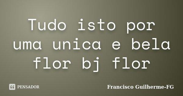 Tudo isto por uma unica e bela flor bj flor... Frase de Francisco Guilherme FG.