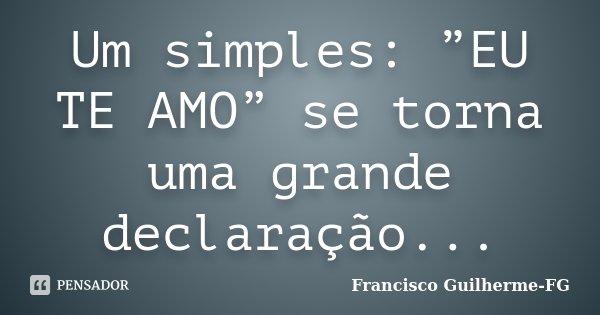 """Um simples: """"EU TE AMO"""" se torna uma grande declaração...... Frase de Francisco Guilherme-FG."""