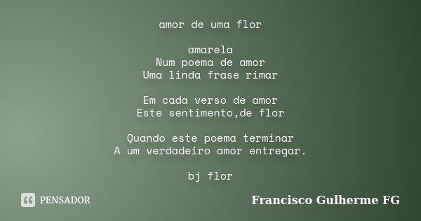 amor de uma flor amarela Num poema de amor Uma linda frase rimar Em cada verso de amor Este sentimento,de flor Quando este poema terminar A um verdadeiro amor e... Frase de Francisco Gulherme FG.