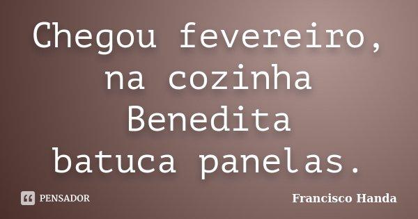 Chegou fevereiro, na cozinha Benedita batuca panelas.... Frase de Francisco Handa.