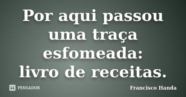 Por aqui passou uma traça esfomeada: livro de receitas.... Frase de Francisco Handa.
