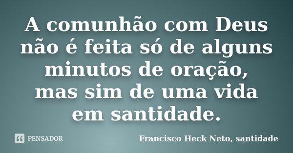 A comunhão com Deus não é feita só de alguns minutos de oração, mas sim de uma vida em santidade.... Frase de Francisco Heck Neto, santidade.
