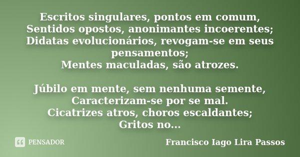 Escritos singulares, pontos em comum, Sentidos opostos, anonimantes incoerentes; Didatas evolucionários, revogam-se em seus pensamentos; Mentes maculadas, são a... Frase de Francisco Iago Lira Passos.