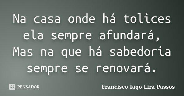 Na casa onde há tolices ela sempre afundará, Mas na que há sabedoria sempre se renovará.... Frase de Francisco Iago Lira Passos.