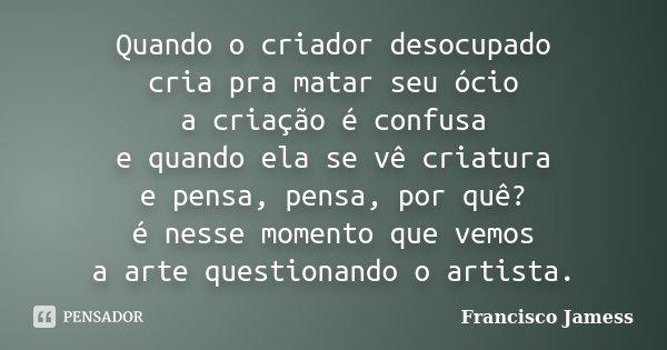 """""""Quando o criador desocupado cria pra matar seu ócio a criação é confusa e quando ela se vê criatura e pensa, pensa, por quê? é nesse momento que vemos a arte q... Frase de Francisco Jamess."""