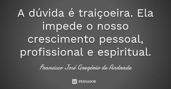 A dúvida é traiçoeira. Ela impede o nosso crescimento pessoal, profissional e espiritual.... Frase de Francisco José Gregório de Andrade.