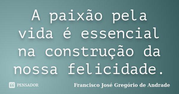 A paixão pela vida é essencial na construção da nossa felicidade.... Frase de Francisco José Gregório de Andrade.