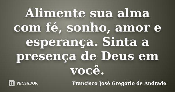 Alimente sua alma com fé, sonho, amor e esperança. Sinta a presença de Deus em você.... Frase de Francisco José Gregório de Andrade.