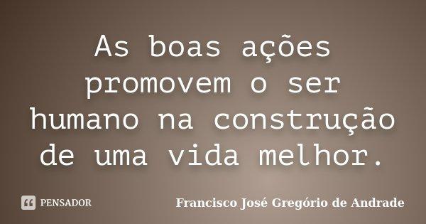 As boas ações promovem o ser humano na construção de uma vida melhor.... Frase de Francisco José Gregório de Andrade.