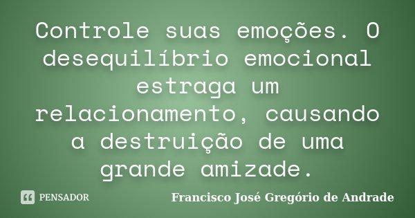 Controle suas emoções. O desequilíbrio emocional estraga um relacionamento, causando a destruição de uma grande amizade.... Frase de Francisco José Gregório de Andrade.