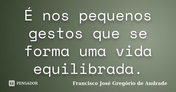 É nos pequenos gestos que se forma uma vida equilibrada.... Frase de Francisco José Gregório de Andrade.