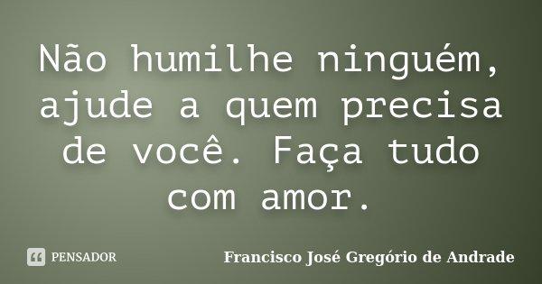 Não humilhe ninguém, ajude a quem precisa de você. Faça tudo com amor.... Frase de Francisco José Gregório de Andrade.