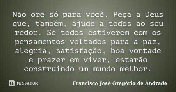 Não ore só para você. Peça a Deus que, também, ajude a todos ao seu redor. Se todos estiverem com os pensamentos voltados para a paz, alegria, satisfação, boa v... Frase de Francisco José Gregório de Andrade.