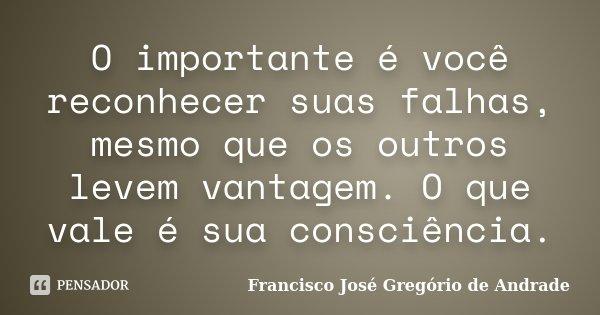O importante é você reconhecer suas falhas, mesmo que os outros levem vantagem. O que vale é sua consciência.... Frase de Francisco José Gregório de Andrade.