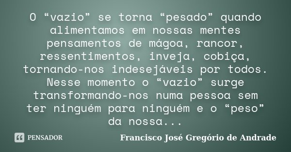 """O """"vazio"""" se torna """"pesado"""" quando alimentamos em nossas mentes pensamentos de mágoa, rancor, ressentimentos, inveja, cobiça, tornando-nos indesejáveis por todo... Frase de Francisco José Gregório de Andrade."""