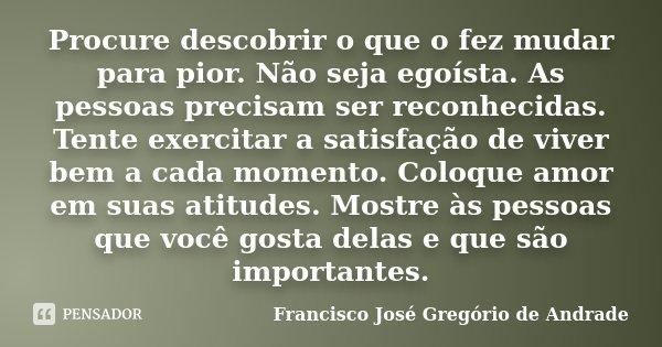 Procure descobrir o que o fez mudar para pior. Não seja egoísta. As pessoas precisam ser reconhecidas. Tente exercitar a satisfação de viver bem a cada momento.... Frase de Francisco José Gregório de Andrade.