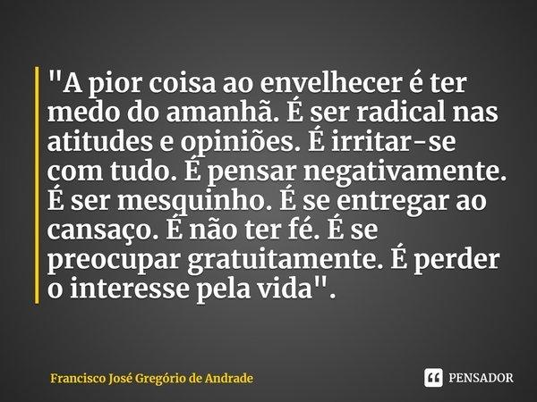 """""""A pior coisa ao envelhecer é ter medo do amanhã. É ser radical nas atitudes e opiniões. É irritar-se com tudo. É pensar negativamente. É ser mesquinho. É... Frase de Francisco José Gregório de Andrade."""
