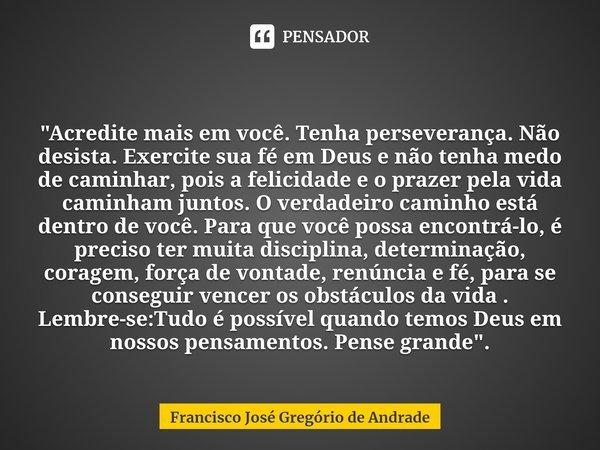 """ """"Acredite mais em você. Tenha perseverança. Não desista. Exercite sua fé em Deus e não tenha medo de caminhar, pois a felicidade e o prazer pela vida cam... Frase de Francisco José Gregório de Andrade."""