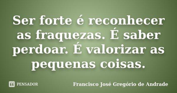 Ser forte é reconhecer as fraquezas. É saber perdoar. É valorizar as pequenas coisas.... Frase de Francisco José Gregório de Andrade.