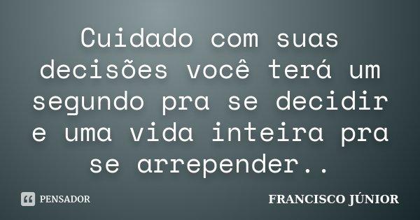 Cuidado com suas decisões você terá um segundo pra se decidir e uma vida inteira pra se arrepender..... Frase de Francisco Júnior.