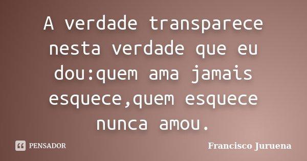 A verdade transparece nesta verdade que eu dou:quem ama jamais esquece,quem esquece nunca amou.... Frase de Francisco Juruena.
